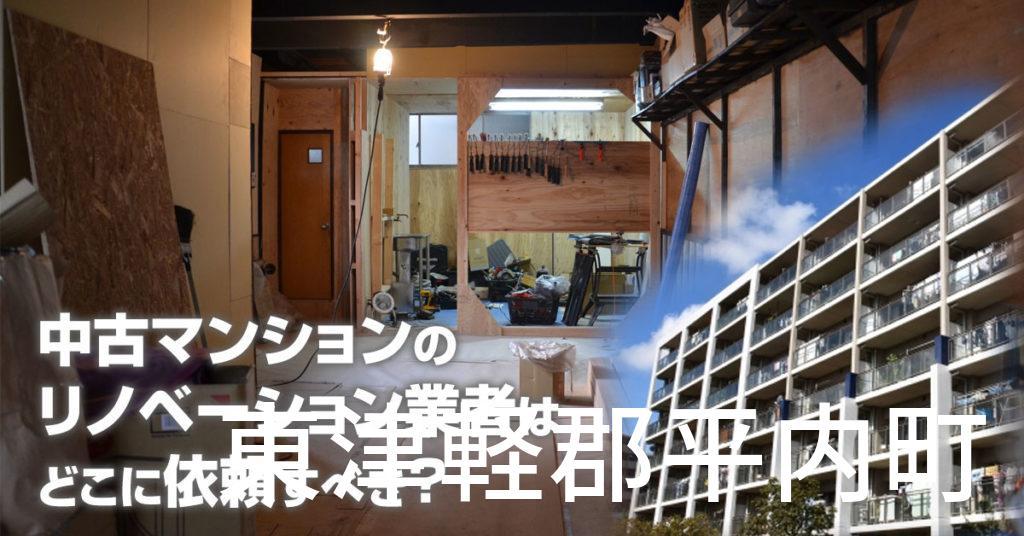 東津軽郡平内町で中古マンションのリノベーションするならどの業者に依頼すべき?安心して相談できるおススメ会社紹介など