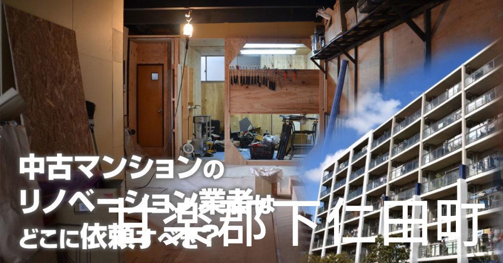 甘楽郡下仁田町で中古マンションのリノベーションするならどの業者に依頼すべき?安心して相談できるおススメ会社紹介など