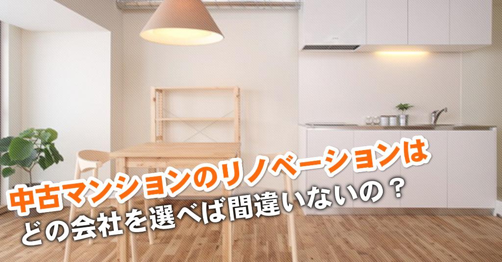 稲野駅で中古マンションリノベーションするならどこがいい?3つの失敗しない業者の選び方など