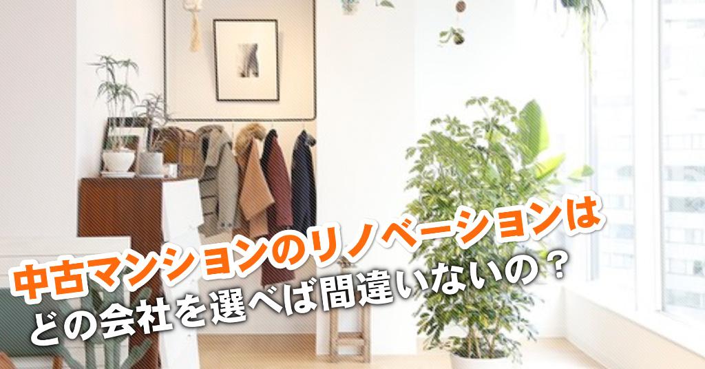 名古屋駅で中古マンションリノベーションするならどこがいい?3つの失敗しない業者の選び方など