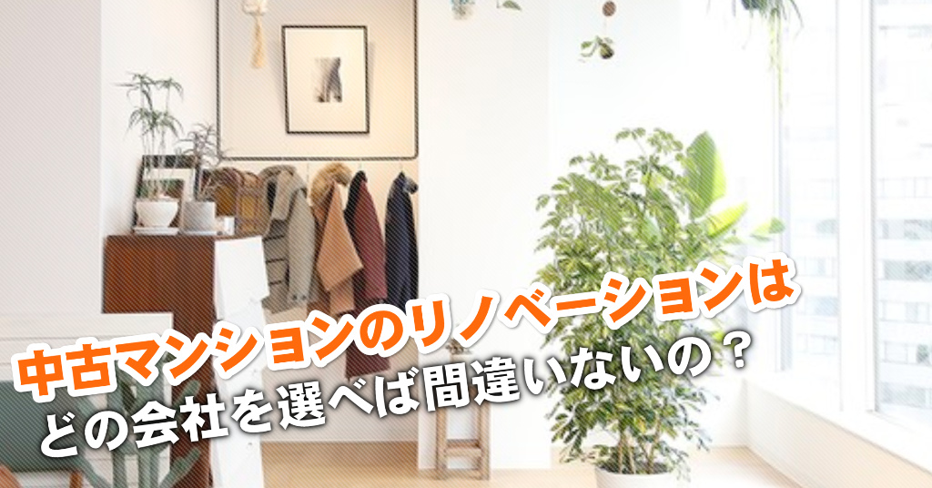 京阪膳所駅で中古マンションリノベーションするならどこがいい?3つの失敗しない業者の選び方など