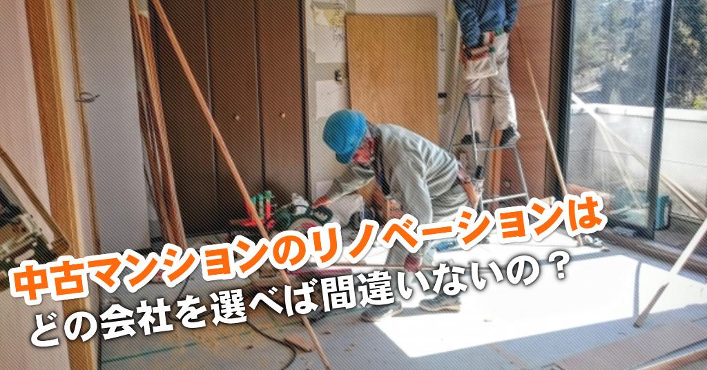 菅野駅で中古マンションリノベーションするならどこがいい?3つの失敗しない業者の選び方など
