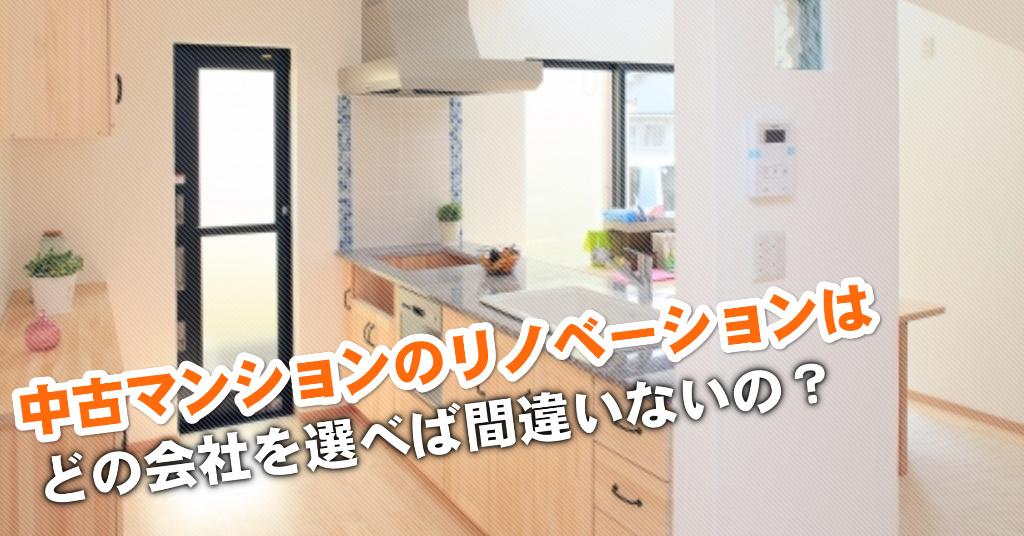 江戸橋駅で中古マンションリノベーションするならどこがいい?3つの失敗しない業者の選び方など