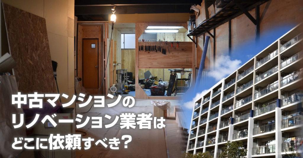 法善寺駅で中古マンションリノベーションするならどこがいい?3つの失敗しない業者の選び方など