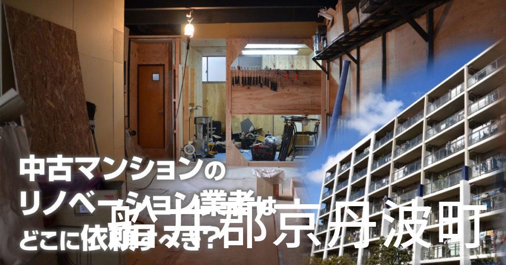 船井郡京丹波町で中古マンションのリノベーションするならどの業者に依頼すべき?安心して相談できるおススメ会社紹介など
