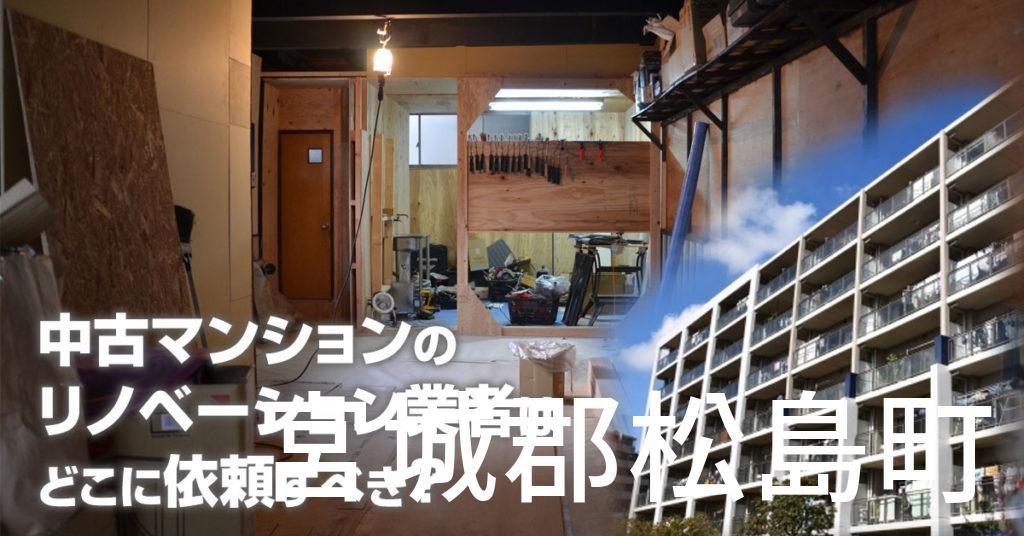 宮城郡松島町で中古マンションのリノベーションするならどの業者に依頼すべき?安心して相談できるおススメ会社紹介など