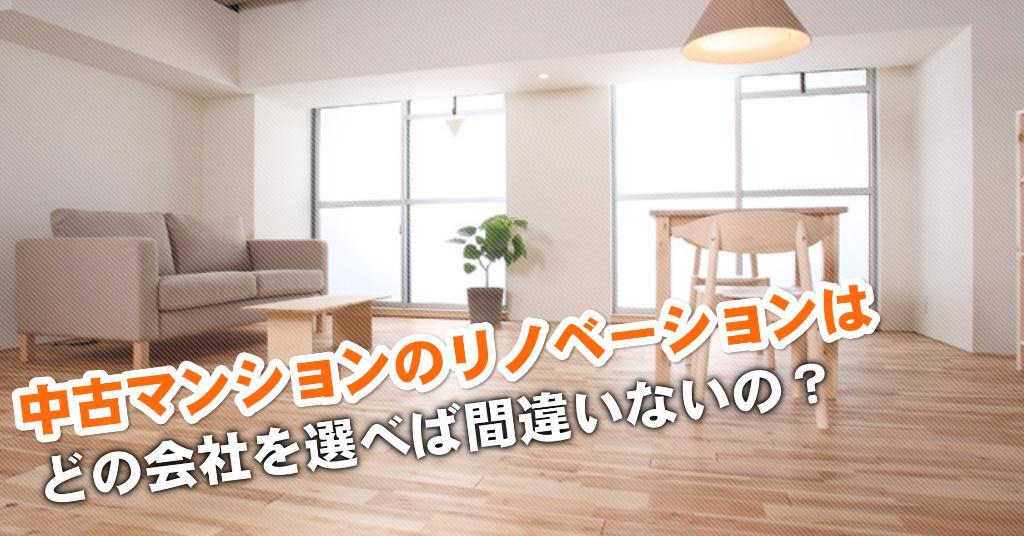 名古屋競馬場前駅で中古マンションリノベーションするならどこがいい?3つの失敗しない業者の選び方など