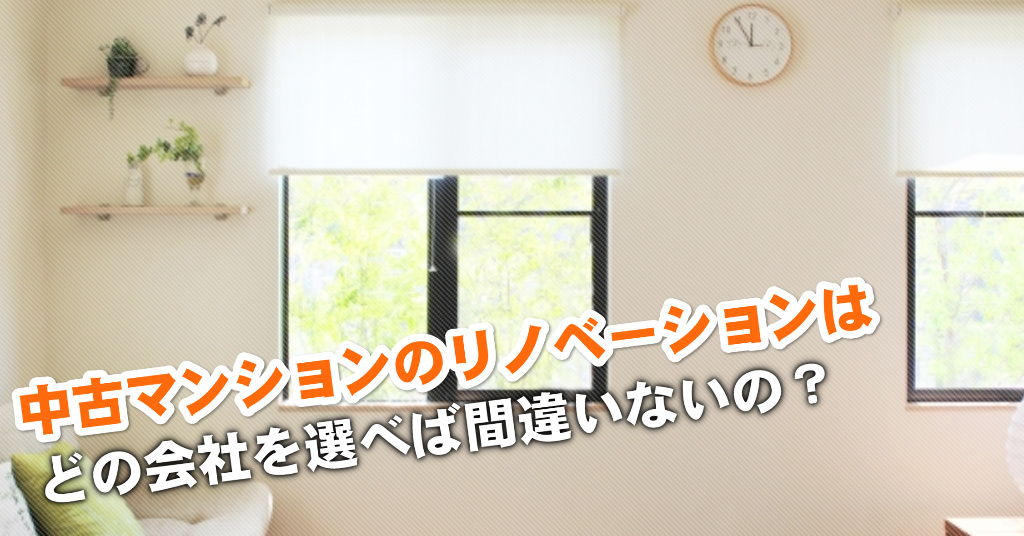 萩原天神駅で中古マンションリノベーションするならどこがいい?3つの失敗しない業者の選び方など