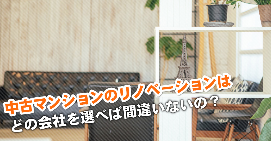 松ノ浜駅で中古マンションリノベーションするならどこがいい?3つの失敗しない業者の選び方など