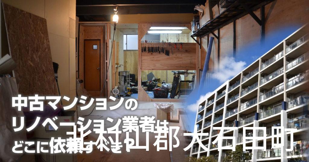 北村山郡大石田町で中古マンションのリノベーションするならどの業者に依頼すべき?安心して相談できるおススメ会社紹介など